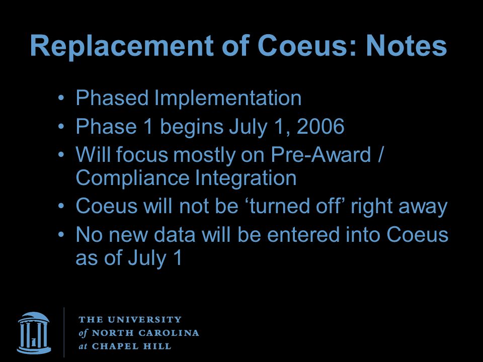 Replacement of Coeus: Notes Phased Implementation Phase 1 begins July 1, 2006 Will focus mostly on Pre-Award / Compliance Integration Coeus will not be 'turned off' right away No new data will be entered into Coeus as of July 1