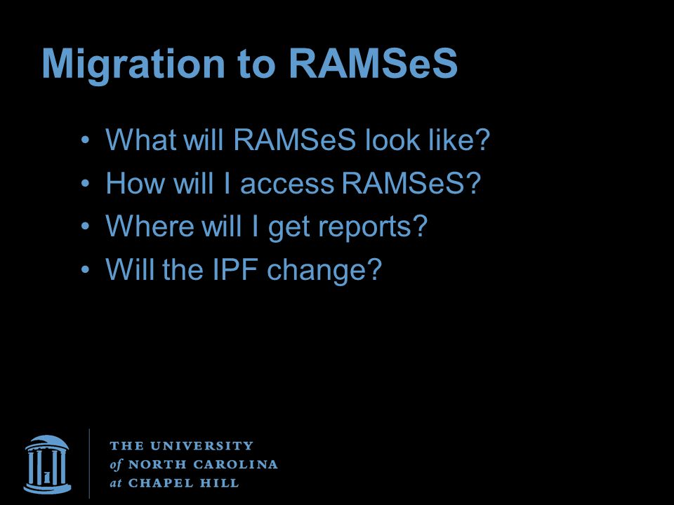 Migration to RAMSeS What will RAMSeS look like? How will I access RAMSeS? Where will I get reports? Will the IPF change?