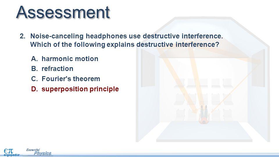 Assessment A.harmonic motion B.refraction C.Fourier s theorem D.superposition principle 2.Noise-canceling headphones use destructive interference.