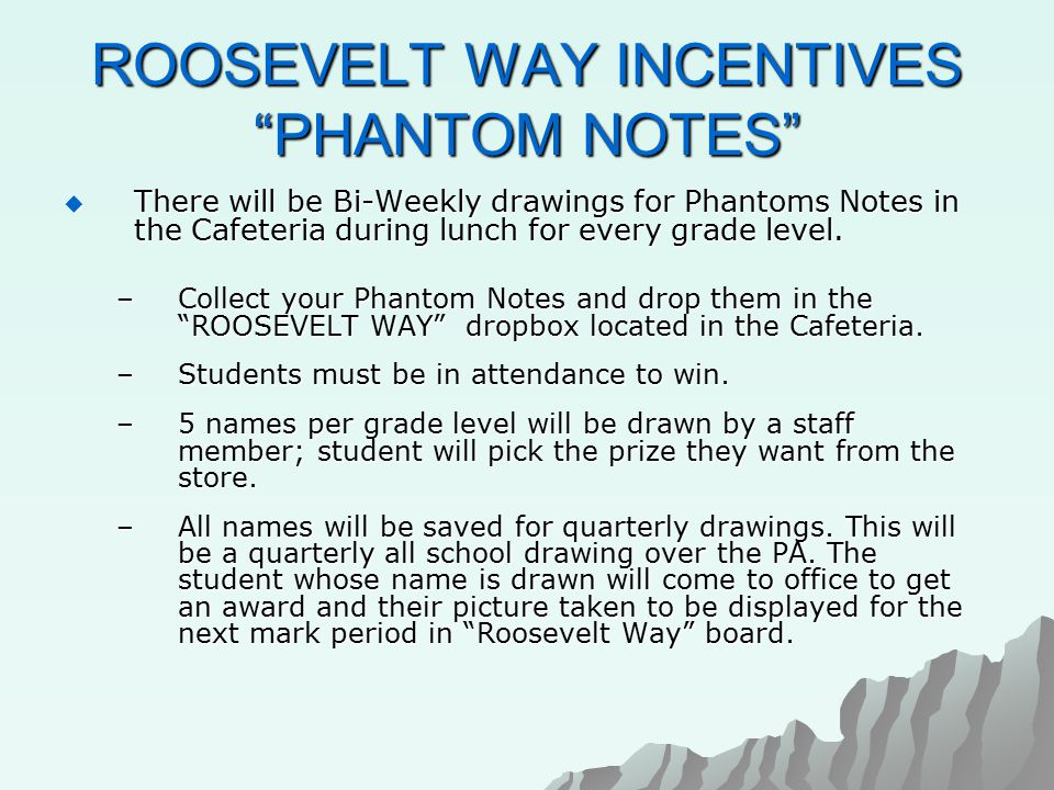 ROOSEVELT WAY INCENTIVES PHANTOM NOTES  There will be Bi-Weekly drawings for Phantoms Notes in the Cafeteria during lunch for every grade level.