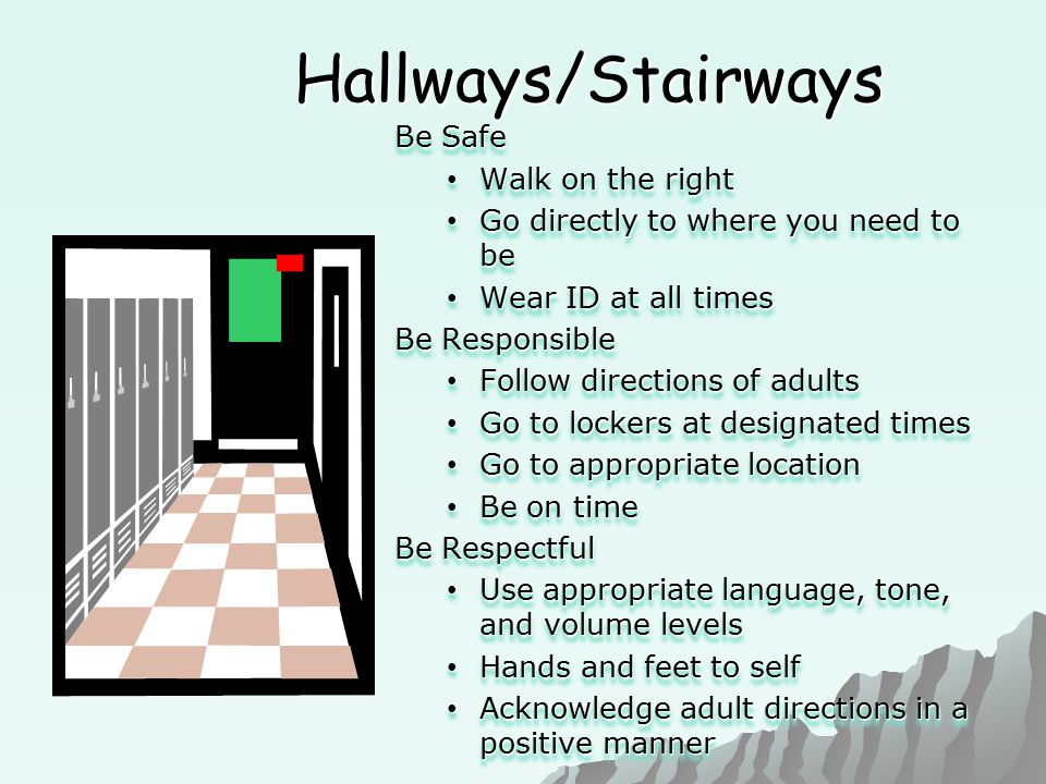 Hallways/Stairways Be Safe Walk on the right Walk on the right Go directly to where you need to be Go directly to where you need to be Wear ID at all times Wear ID at all times Be Responsible Follow directions of adults Follow directions of adults Go to lockers at designated times Go to lockers at designated times Go to appropriate location Go to appropriate location Be on time Be on time Be Respectful Use appropriate language, tone, and volume levels Use appropriate language, tone, and volume levels Hands and feet to self Hands and feet to self Acknowledge adult directions in a positive manner Acknowledge adult directions in a positive manner Be Safe Walk on the right Walk on the right Go directly to where you need to be Go directly to where you need to be Wear ID at all times Wear ID at all times Be Responsible Follow directions of adults Follow directions of adults Go to lockers at designated times Go to lockers at designated times Go to appropriate location Go to appropriate location Be on time Be on time Be Respectful Use appropriate language, tone, and volume levels Use appropriate language, tone, and volume levels Hands and feet to self Hands and feet to self Acknowledge adult directions in a positive manner Acknowledge adult directions in a positive manner