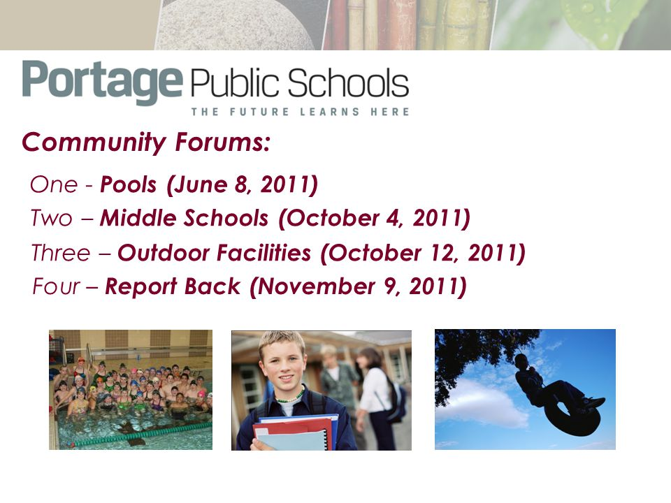 One - Pools (June 8, 2011) Two – Middle Schools (October 4, 2011) Three – Outdoor Facilities (October 12, 2011) Community Forums: Four – Report Back (November 9, 2011)