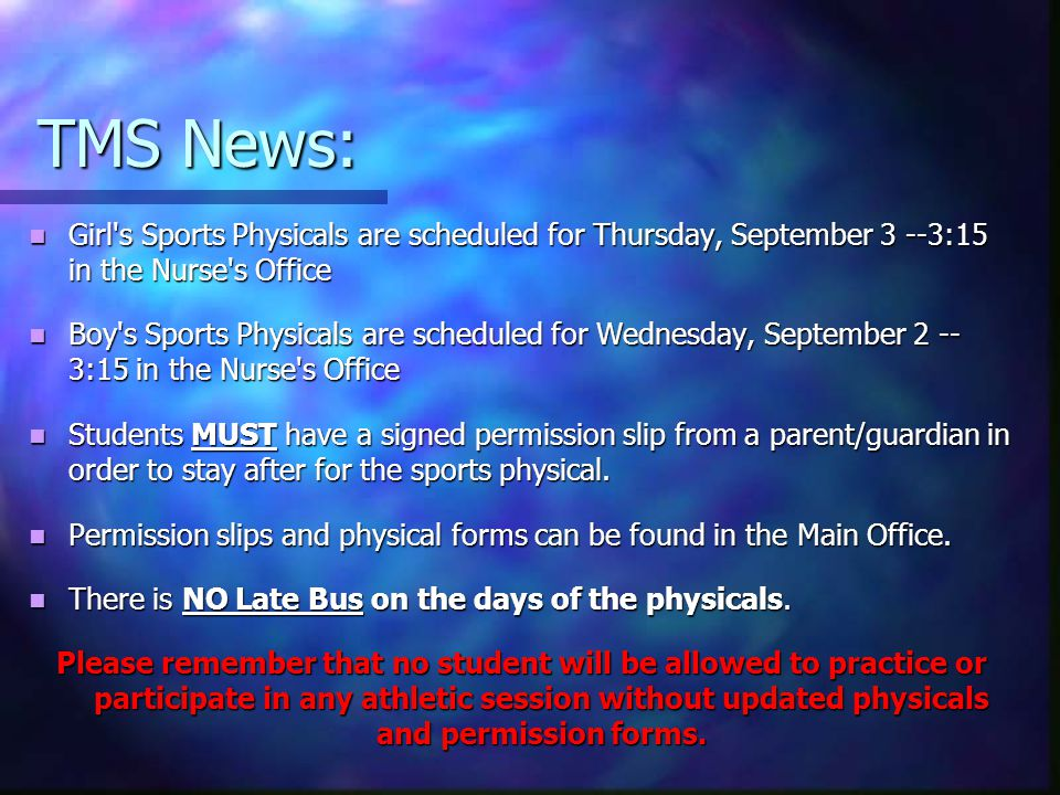 TMS News: Girl s Sports Physicals are scheduled for Thursday, September 3 --3:15 in the Nurse s Office Girl s Sports Physicals are scheduled for Thursday, September 3 --3:15 in the Nurse s Office Boy s Sports Physicals are scheduled for Wednesday, September 2 -- 3:15 in the Nurse s Office Boy s Sports Physicals are scheduled for Wednesday, September 2 -- 3:15 in the Nurse s Office Students MUST have a signed permission slip from a parent/guardian in order to stay after for the sports physical.
