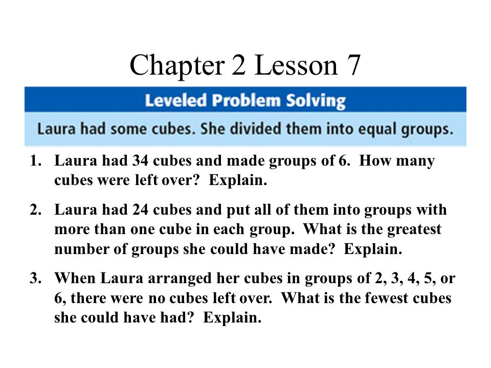 Chapter 2 Lesson 7 1.Laura had 34 cubes and made groups of 6.