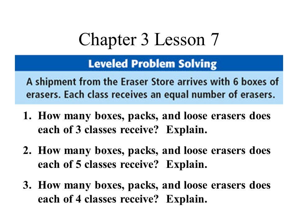 Chapter 3 Lesson 7 1.How many boxes, packs, and loose erasers does each of 3 classes receive.