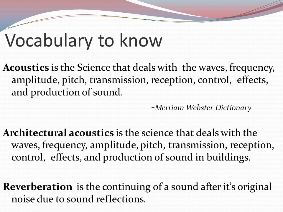 Vocabulary to know Acoustics is the Science that deals with the waves, frequency, amplitude, pitch, transmission, reception, control, effects, and production of sound.