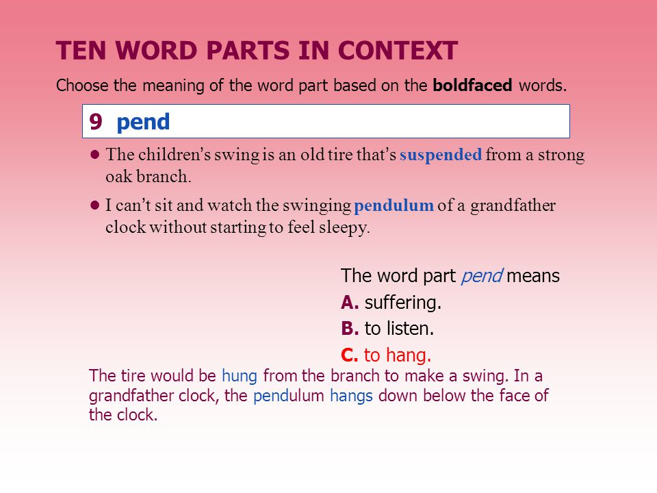 TEN WORD PARTS IN CONTEXT The word part pend means A. suffering. B. to listen. C. to hang. The children's swing is an old tire that's suspended from a