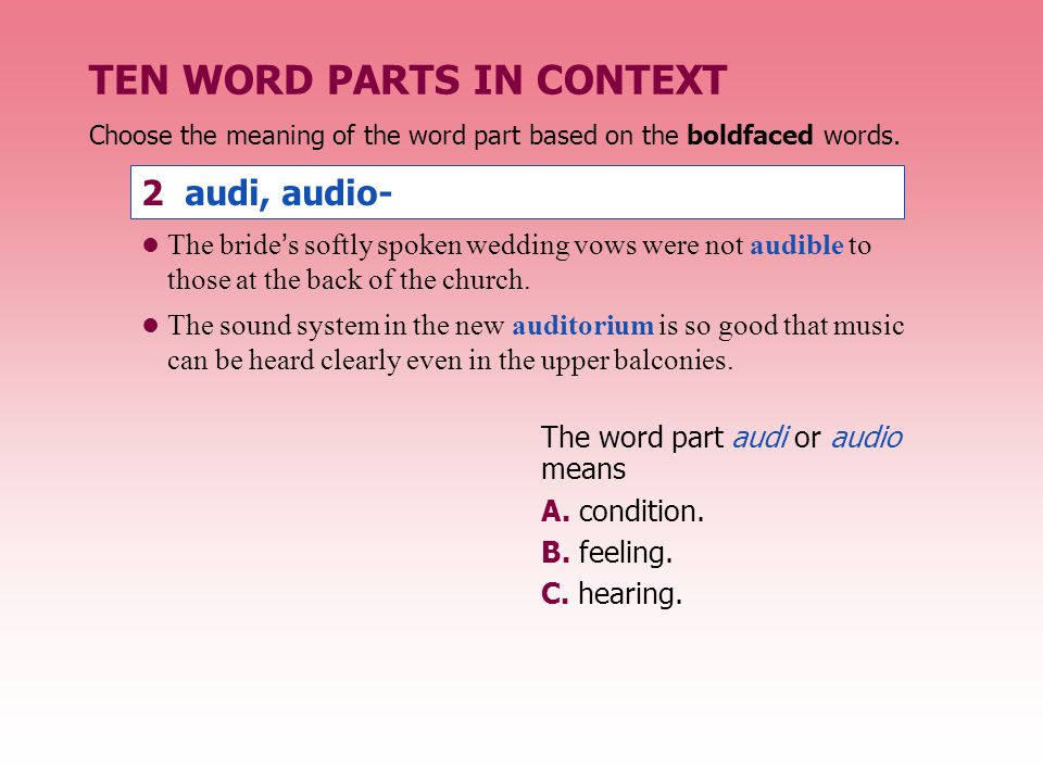 TEN WORD PARTS IN CONTEXT 2 audi, audio- The word part audi or audio means A. condition. B. feeling. C. hearing. Choose the meaning of the word part b
