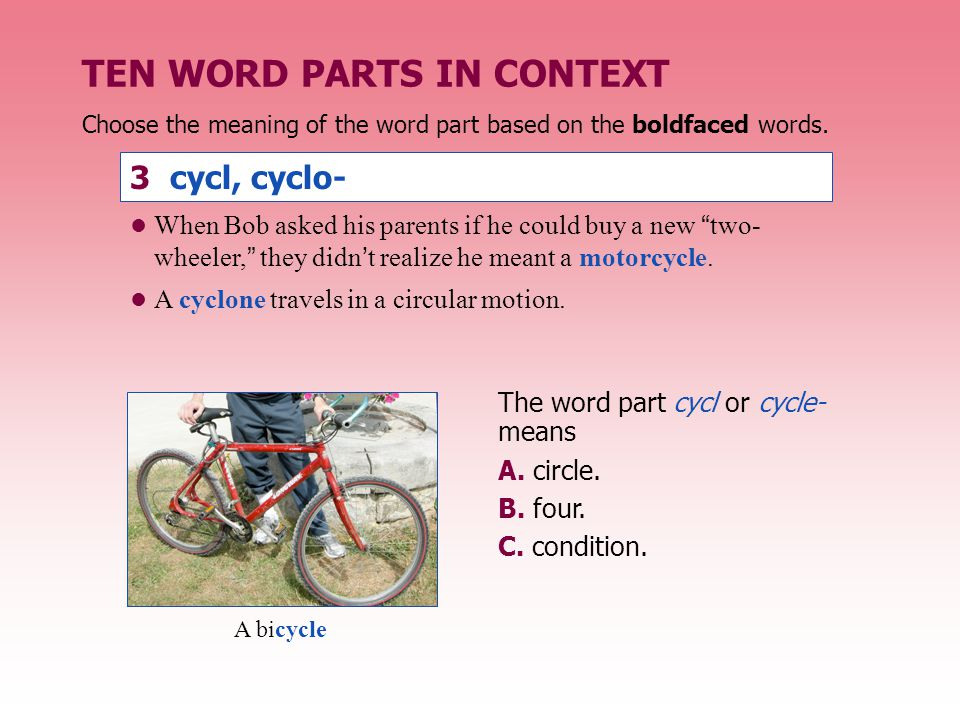 TEN WORD PARTS IN CONTEXT 3 cycl, cyclo- The word part cycl or cycle- means A. circle. B. four. C. condition. Choose the meaning of the word part base