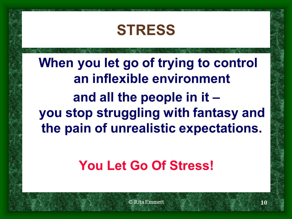© Rita Emmett 10 STRESS When you let go of trying to control an inflexible environment and all the people in it – you stop struggling with fantasy and the pain of unrealistic expectations.