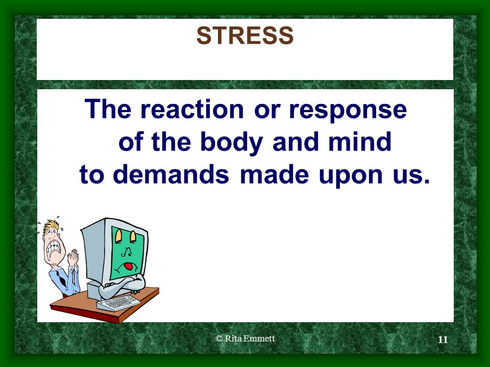 © Rita Emmett 11 STRESS The reaction or response of the body and mind to demands made upon us.