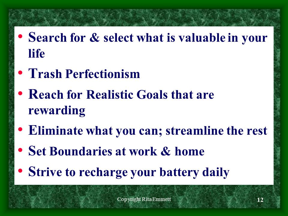 S earch for & select what is valuable in your life T rash Perfectionism R each for Realistic Goals that are rewarding E liminate what you can; streamline the rest S et Boundaries at work & home S trive to recharge your battery daily Copyright Rita Emmett 12