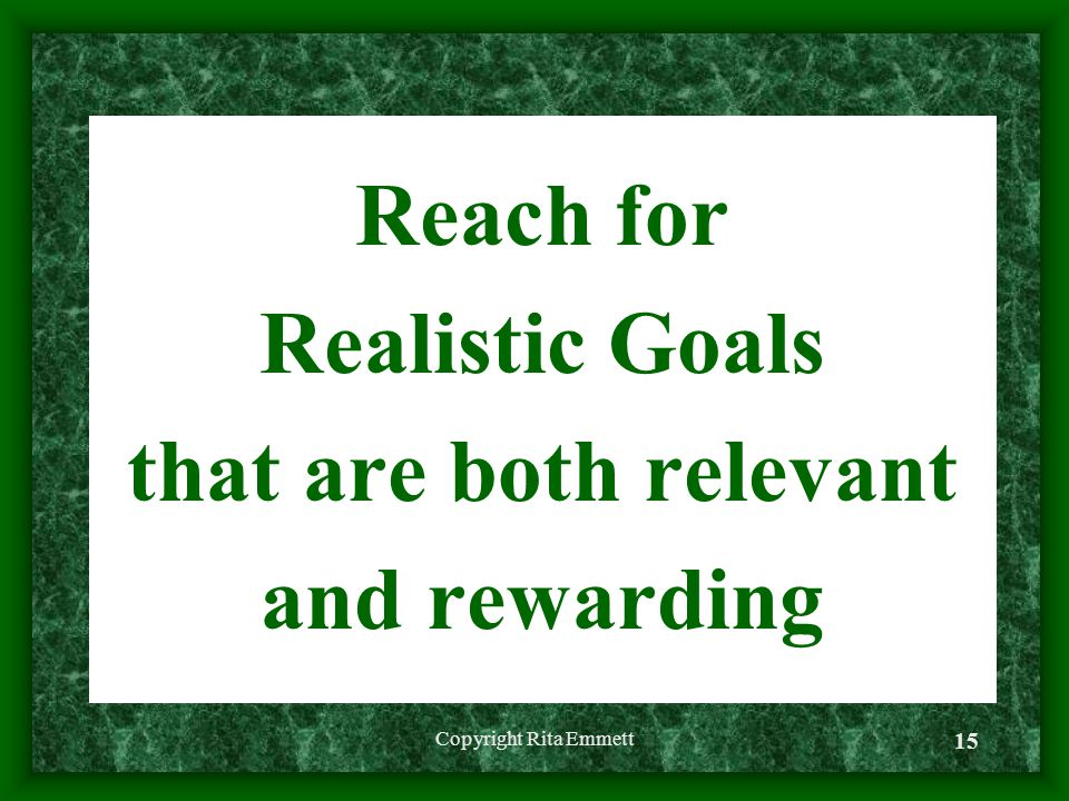 Reach for Realistic Goals that are both relevant and rewarding Copyright Rita Emmett 15
