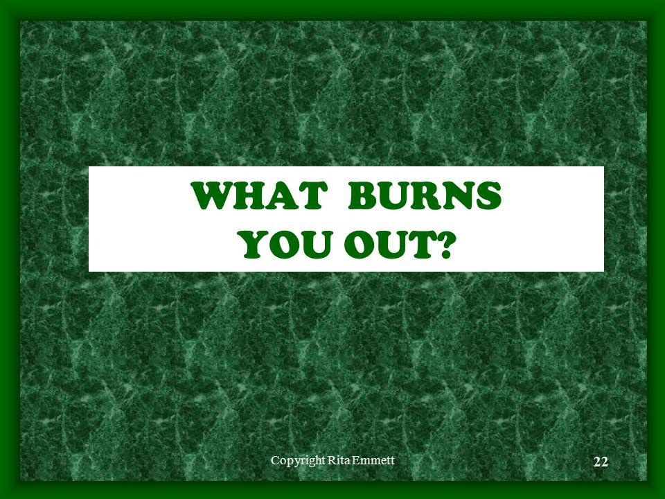 Copyright Rita Emmett 22 WHAT BURNS YOU OUT