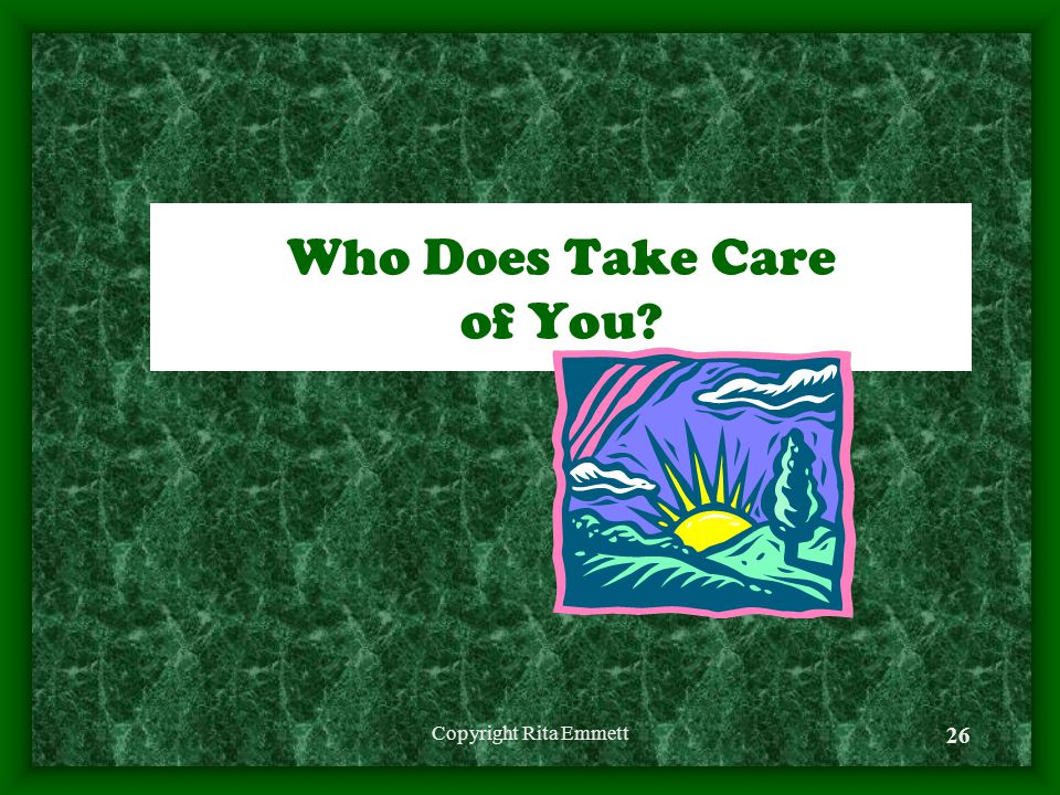 Copyright Rita Emmett 26 Who Does Take Care of You?