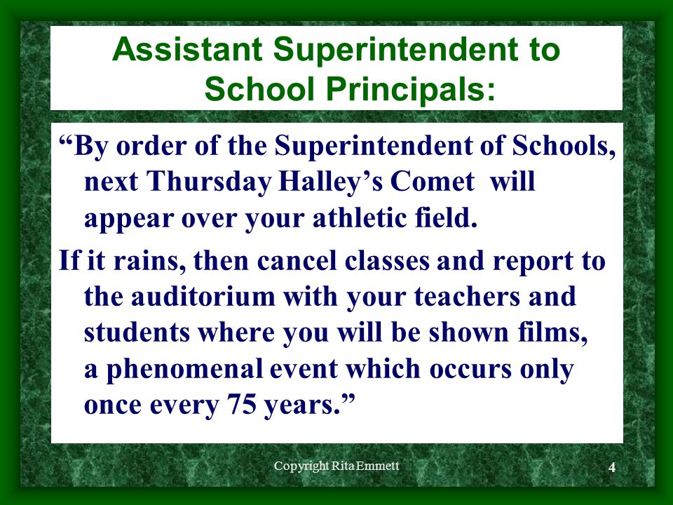 Copyright Rita Emmett 4 Assistant Superintendent to School Principals: By order of the Superintendent of Schools, next Thursday Halley's Comet will appear over your athletic field.