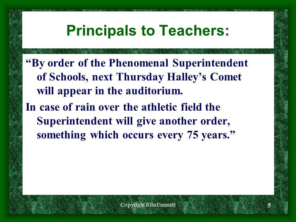 Copyright Rita Emmett 5 Principals to Teachers: By order of the Phenomenal Superintendent of Schools, next Thursday Halley's Comet will appear in the auditorium.