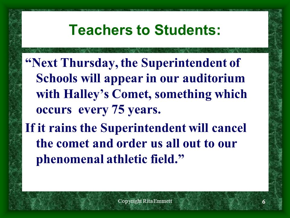 Copyright Rita Emmett 6 Teachers to Students: Next Thursday, the Superintendent of Schools will appear in our auditorium with Halley's Comet, something which occurs every 75 years.