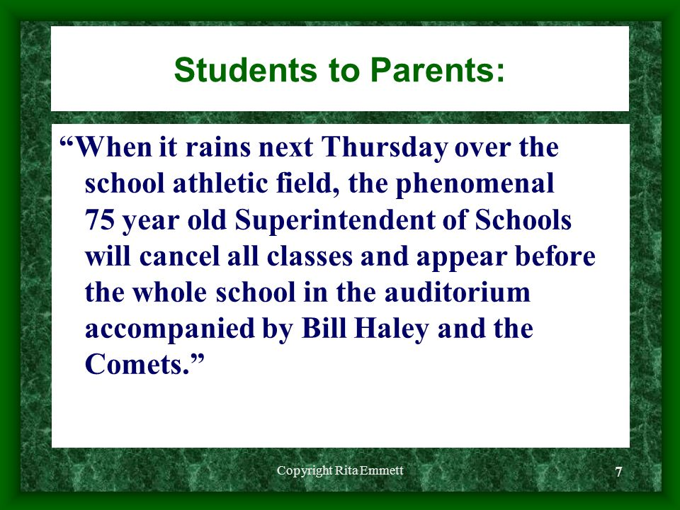 Copyright Rita Emmett 7 Students to Parents: When it rains next Thursday over the school athletic field, the phenomenal 75 year old Superintendent of Schools will cancel all classes and appear before the whole school in the auditorium accompanied by Bill Haley and the Comets.