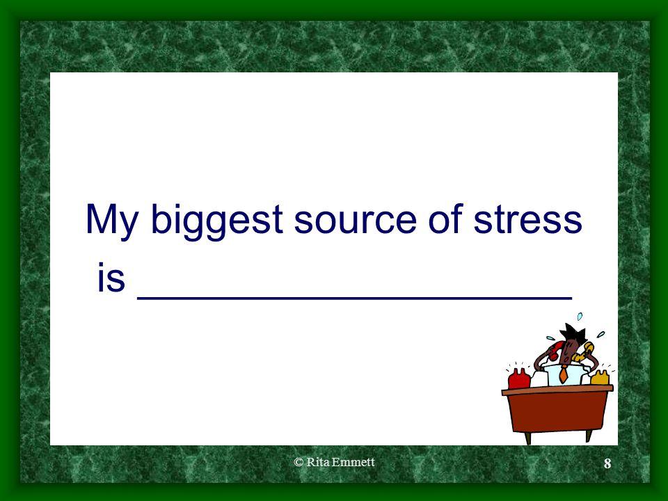 © Rita Emmett 8 My biggest source of stress is ___________________