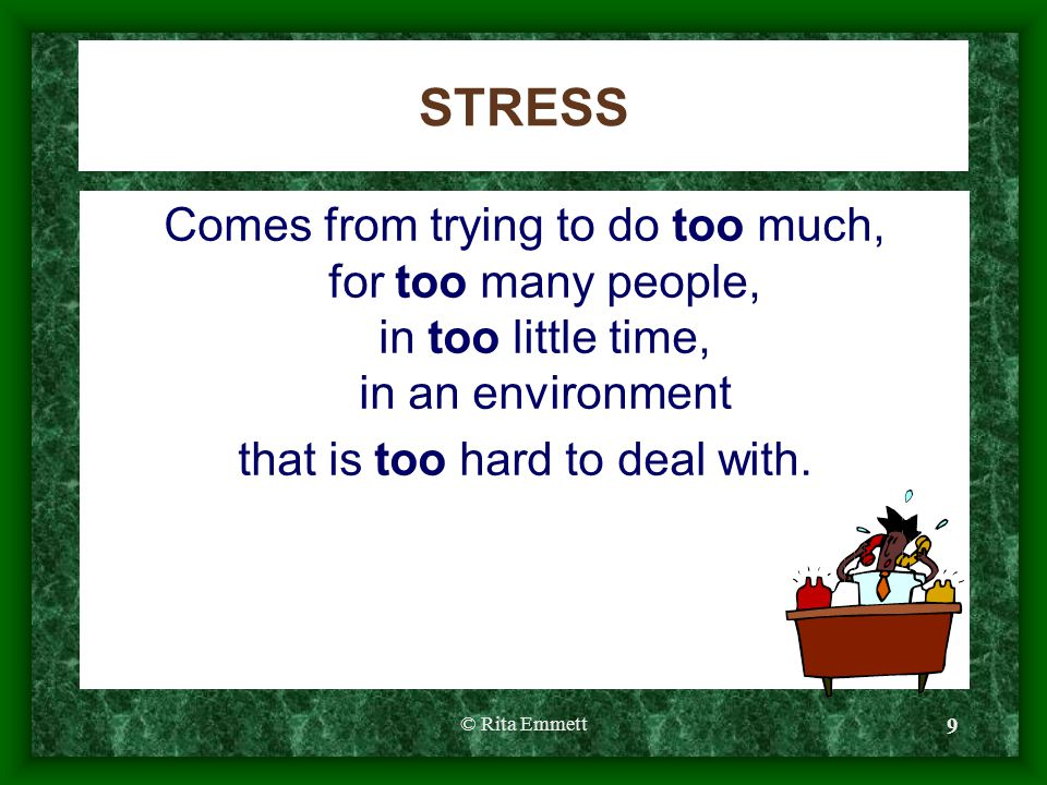 © Rita Emmett 9 STRESS Comes from trying to do too much, for too many people, in too little time, in an environment that is too hard to deal with.