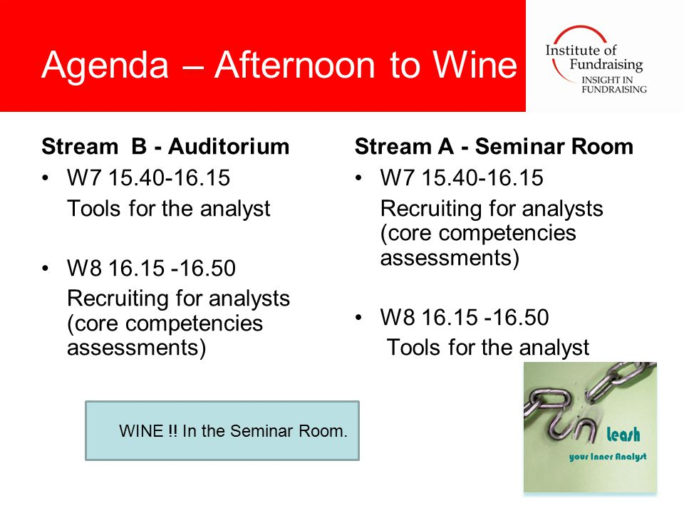 Agenda – Afternoon to Wine Stream B - Auditorium W7 15.40-16.15 Tools for the analyst W8 16.15 -16.50 Recruiting for analysts (core competencies assessments) Stream A - Seminar Room W7 15.40-16.15 Recruiting for analysts (core competencies assessments) W8 16.15 -16.50 Tools for the analyst WINE !.