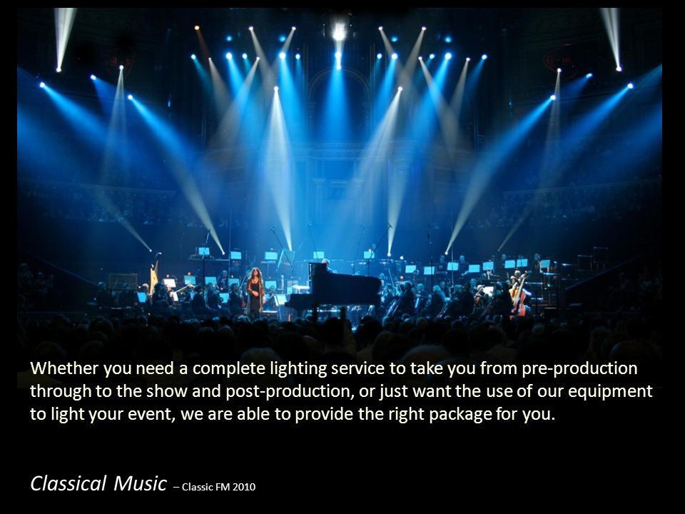 Classical Music – Classic FM 2010 Whether you need a complete lighting service to take you from pre-production through to the show and post-production, or just want the use of our equipment to light your event, we are able to provide the right package for you.