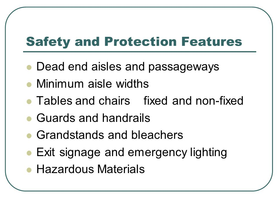 Safety and Protection Features Dead end aisles and passageways Minimum aisle widths Tables and chairs fixed and non-fixed Guards and handrails Grandstands and bleachers Exit signage and emergency lighting Hazardous Materials