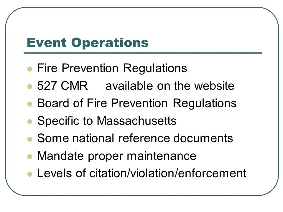 Event Operations Fire Prevention Regulations 527 CMR available on the website Board of Fire Prevention Regulations Specific to Massachusetts Some national reference documents Mandate proper maintenance Levels of citation/violation/enforcement