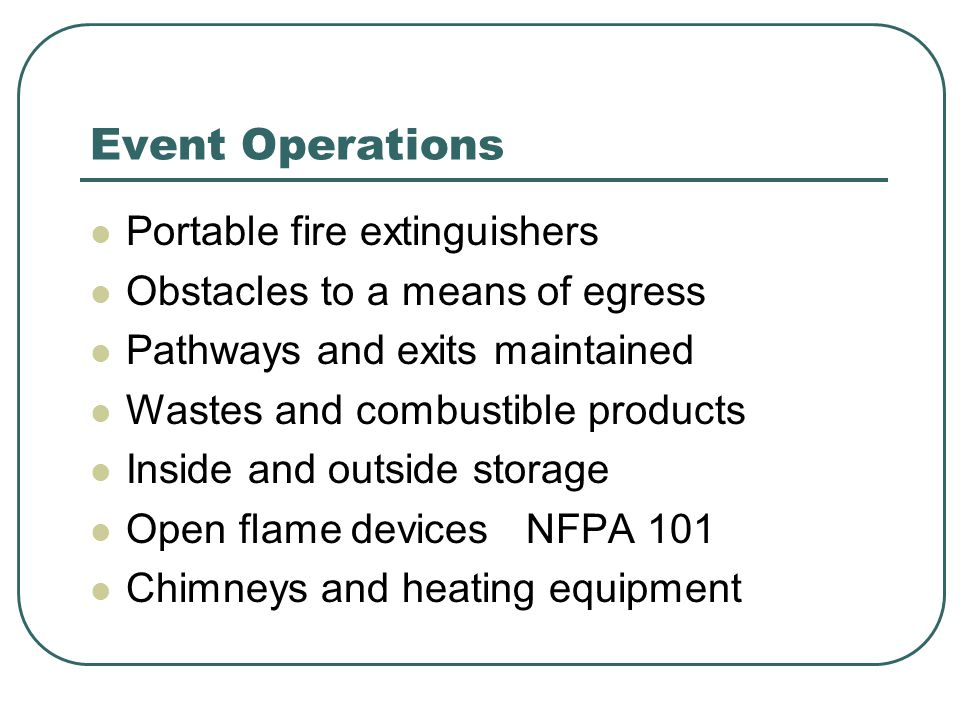 Event Operations Portable fire extinguishers Obstacles to a means of egress Pathways and exits maintained Wastes and combustible products Inside and outside storage Open flame devices NFPA 101 Chimneys and heating equipment