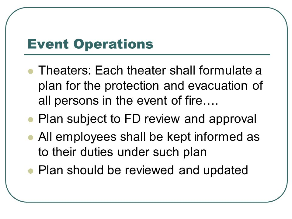 Event Operations Theaters: Each theater shall formulate a plan for the protection and evacuation of all persons in the event of fire…. Plan subject to