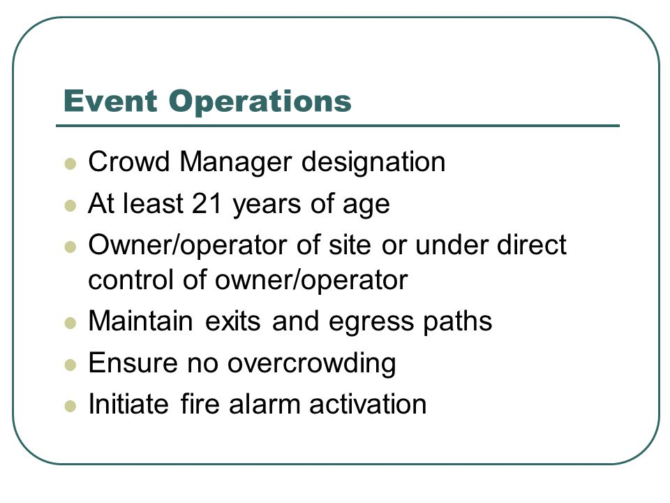 Event Operations Crowd Manager designation At least 21 years of age Owner/operator of site or under direct control of owner/operator Maintain exits an