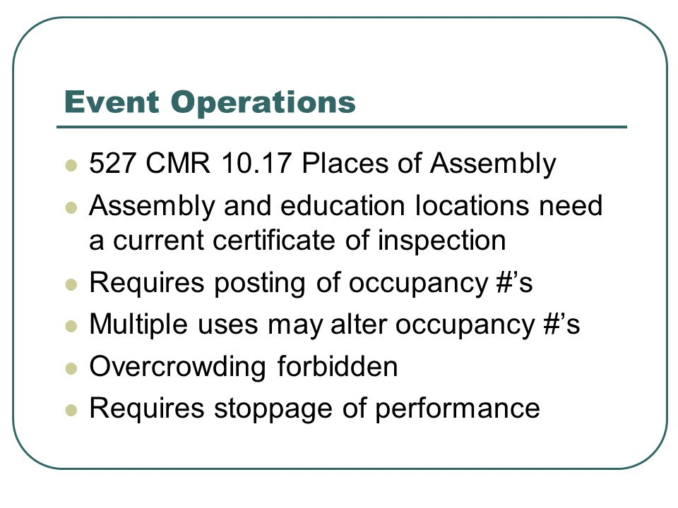 Event Operations 527 CMR 10.17 Places of Assembly Assembly and education locations need a current certificate of inspection Requires posting of occupancy #'s Multiple uses may alter occupancy #'s Overcrowding forbidden Requires stoppage of performance
