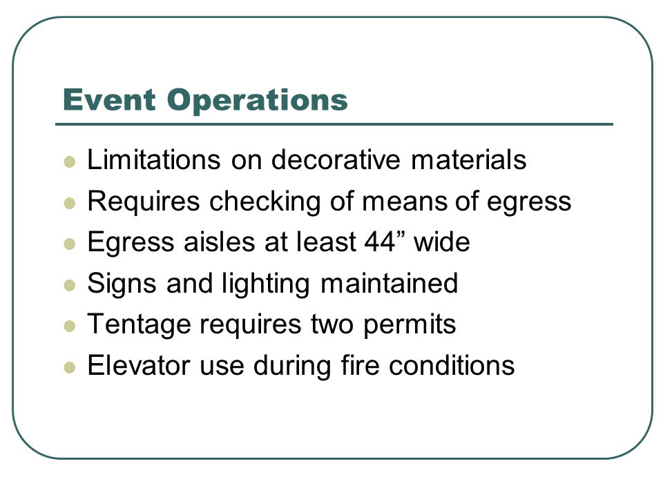 Event Operations Limitations on decorative materials Requires checking of means of egress Egress aisles at least 44 wide Signs and lighting maintained Tentage requires two permits Elevator use during fire conditions