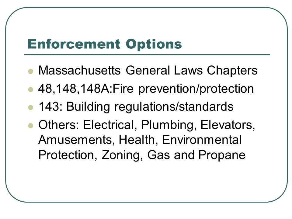 Enforcement Options Massachusetts General Laws Chapters 48,148,148A:Fire prevention/protection 143: Building regulations/standards Others: Electrical, Plumbing, Elevators, Amusements, Health, Environmental Protection, Zoning, Gas and Propane