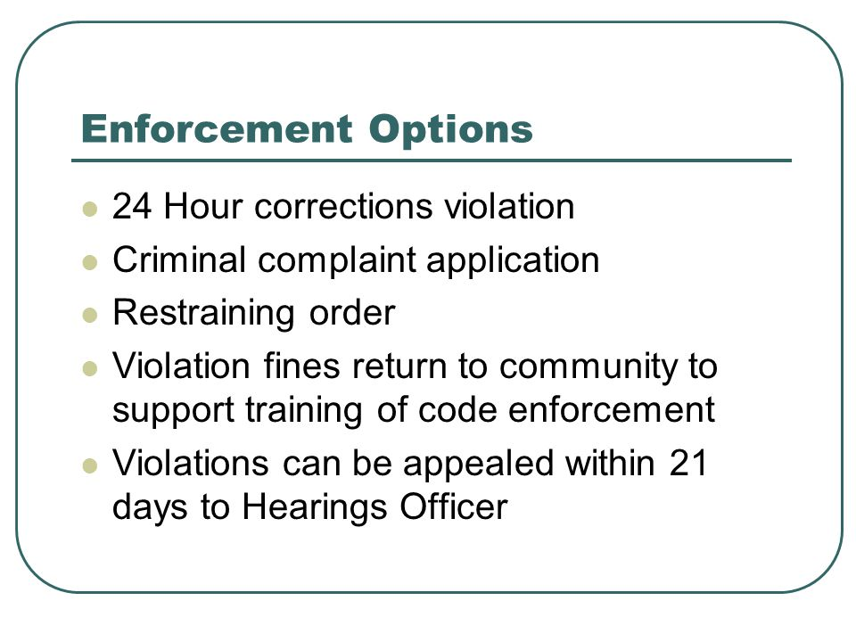 Enforcement Options 24 Hour corrections violation Criminal complaint application Restraining order Violation fines return to community to support training of code enforcement Violations can be appealed within 21 days to Hearings Officer