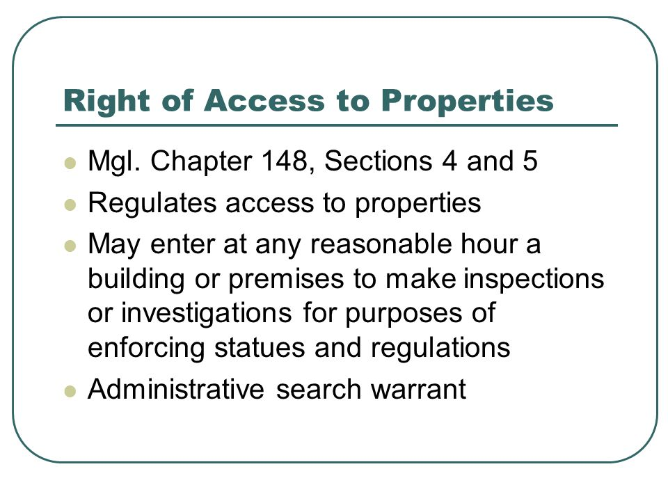 Right of Access to Properties Mgl. Chapter 148, Sections 4 and 5 Regulates access to properties May enter at any reasonable hour a building or premise