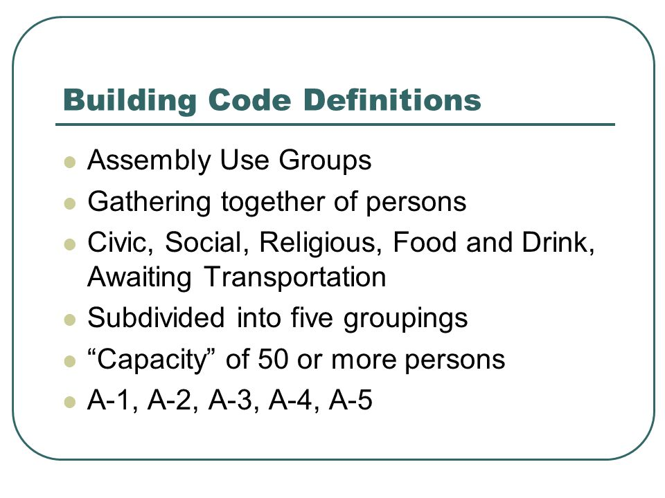 Building Code Definitions Assembly Use Groups Gathering together of persons Civic, Social, Religious, Food and Drink, Awaiting Transportation Subdivided into five groupings Capacity of 50 or more persons A-1, A-2, A-3, A-4, A-5