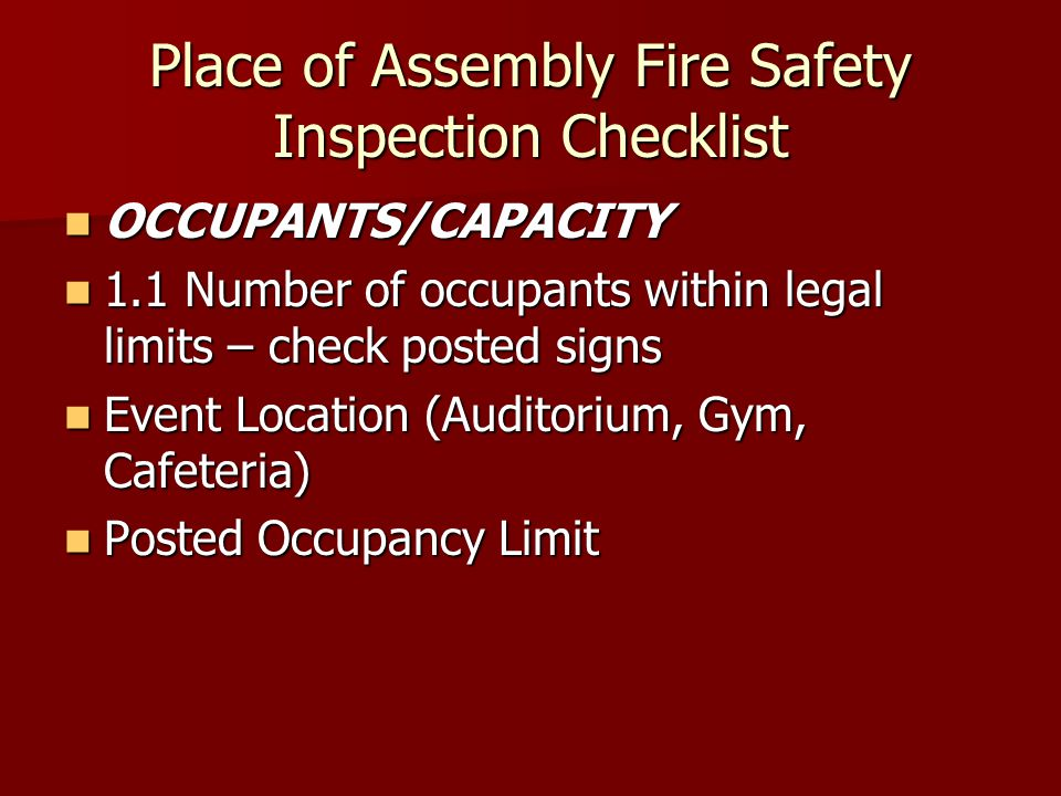 Place of Assembly Fire Safety Inspection Checklist OCCUPANTS/CAPACITY OCCUPANTS/CAPACITY 1.1 Number of occupants within legal limits – check posted signs 1.1 Number of occupants within legal limits – check posted signs Event Location (Auditorium, Gym, Cafeteria) Event Location (Auditorium, Gym, Cafeteria) Posted Occupancy Limit Posted Occupancy Limit