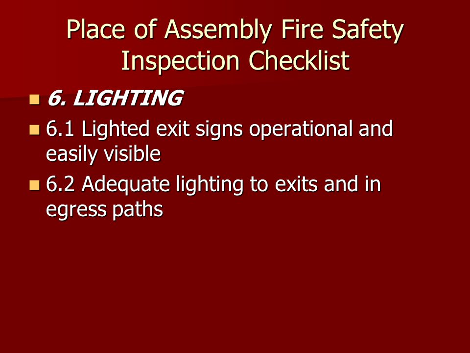 Place of Assembly Fire Safety Inspection Checklist 6. LIGHTING 6. LIGHTING 6.1 Lighted exit signs operational and easily visible 6.1 Lighted exit sign