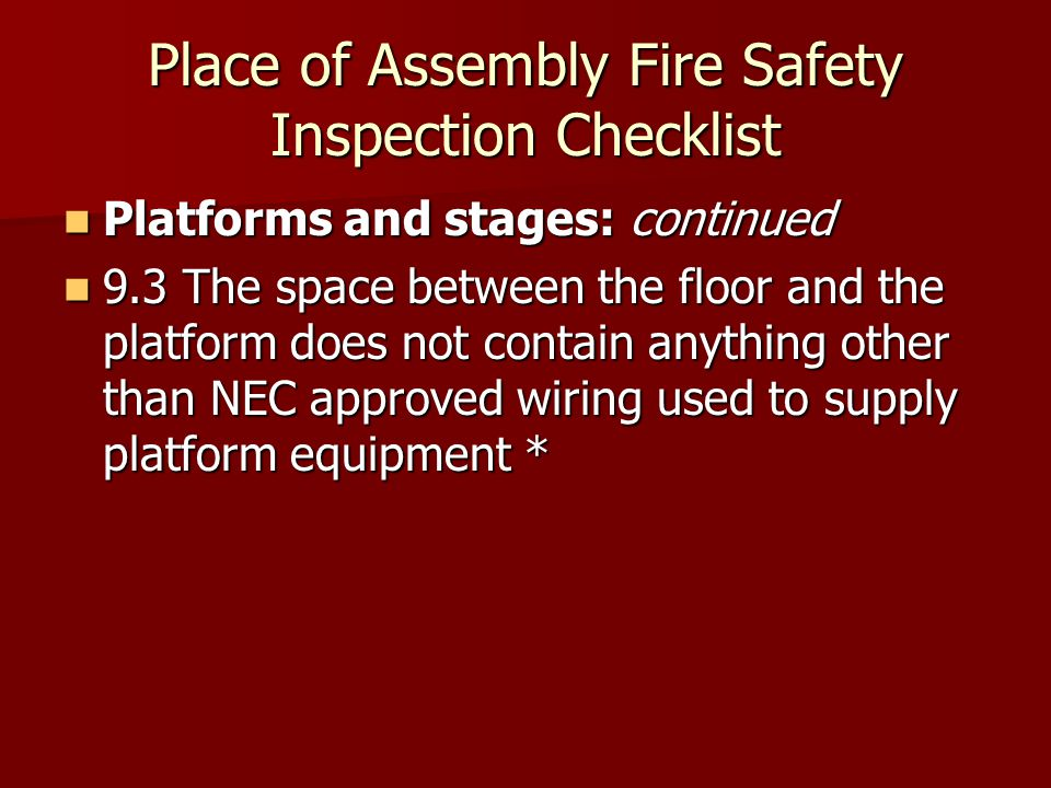 Place of Assembly Fire Safety Inspection Checklist Platforms and stages: continued Platforms and stages: continued 9.3 The space between the floor and the platform does not contain anything other than NEC approved wiring used to supply platform equipment * 9.3 The space between the floor and the platform does not contain anything other than NEC approved wiring used to supply platform equipment *