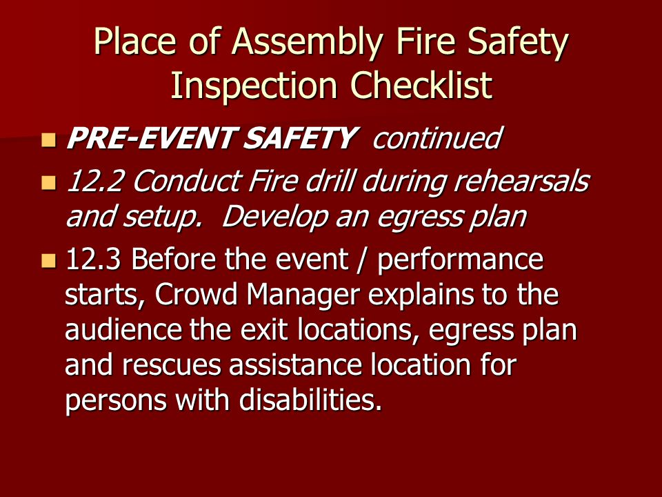 Place of Assembly Fire Safety Inspection Checklist PRE-EVENT SAFETY continued PRE-EVENT SAFETY continued 12.2 Conduct Fire drill during rehearsals and