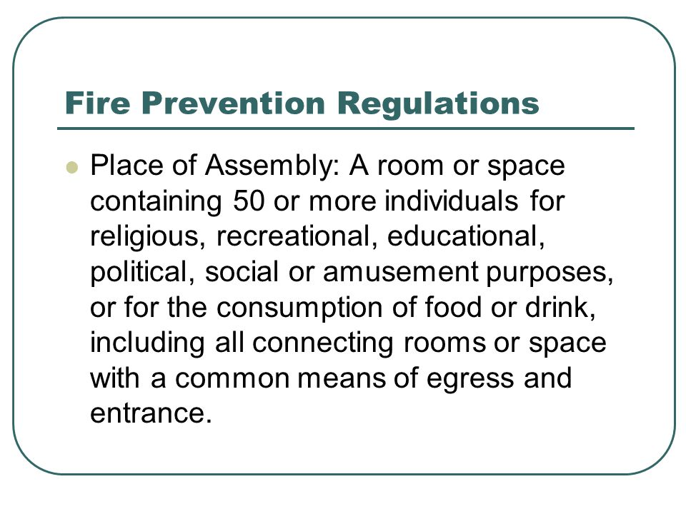 Fire Prevention Regulations Place of Assembly: A room or space containing 50 or more individuals for religious, recreational, educational, political,