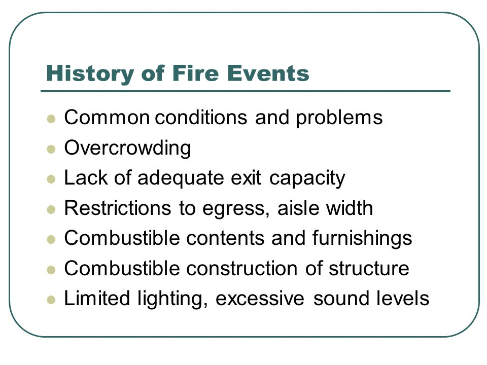 History of Fire Events Common conditions and problems Overcrowding Lack of adequate exit capacity Restrictions to egress, aisle width Combustible contents and furnishings Combustible construction of structure Limited lighting, excessive sound levels