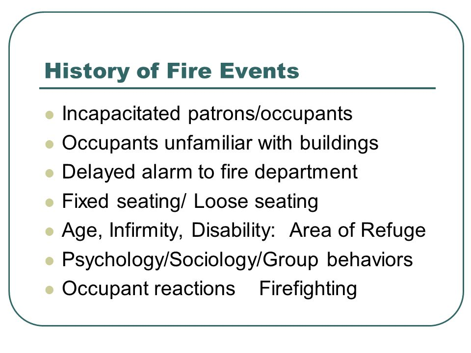 History of Fire Events Incapacitated patrons/occupants Occupants unfamiliar with buildings Delayed alarm to fire department Fixed seating/ Loose seati