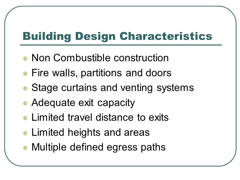 Building Design Characteristics Non Combustible construction Fire walls, partitions and doors Stage curtains and venting systems Adequate exit capacity Limited travel distance to exits Limited heights and areas Multiple defined egress paths