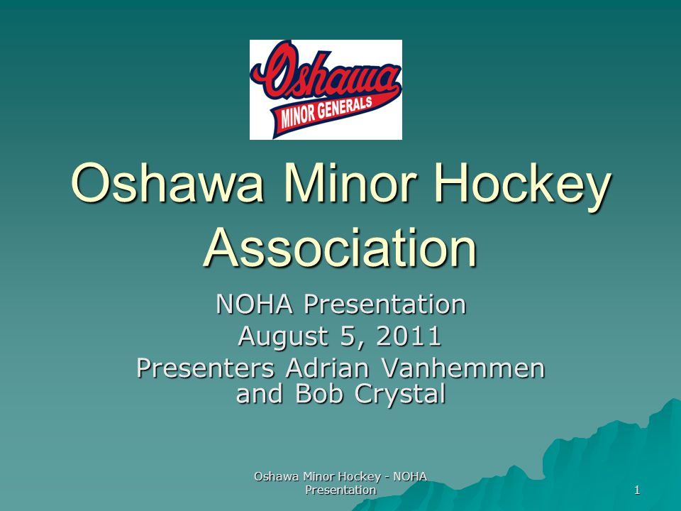 Oshawa Minor Hockey - NOHA Presentation 1 Oshawa Minor Hockey Association NOHA Presentation August 5, 2011 Presenters Adrian Vanhemmen and Bob Crystal