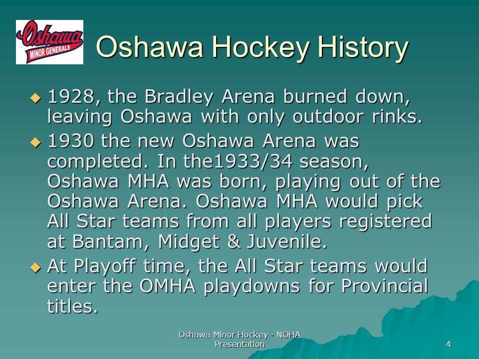 Oshawa Minor Hockey - NOHA Presentation 4 Oshawa Hockey History Oshawa Hockey History  1928, the Bradley Arena burned down, leaving Oshawa with only outdoor rinks.