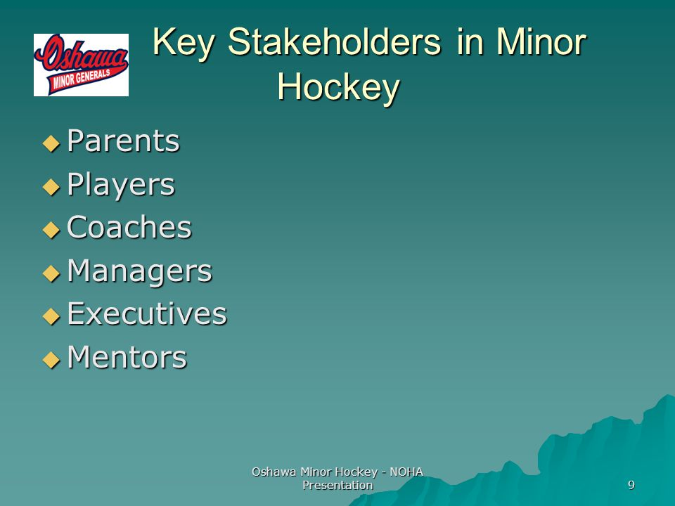 Oshawa Minor Hockey - NOHA Presentation 9 Key Stakeholders in Minor Hockey Key Stakeholders in Minor Hockey  Parents  Players  Coaches  Managers  Executives  Mentors