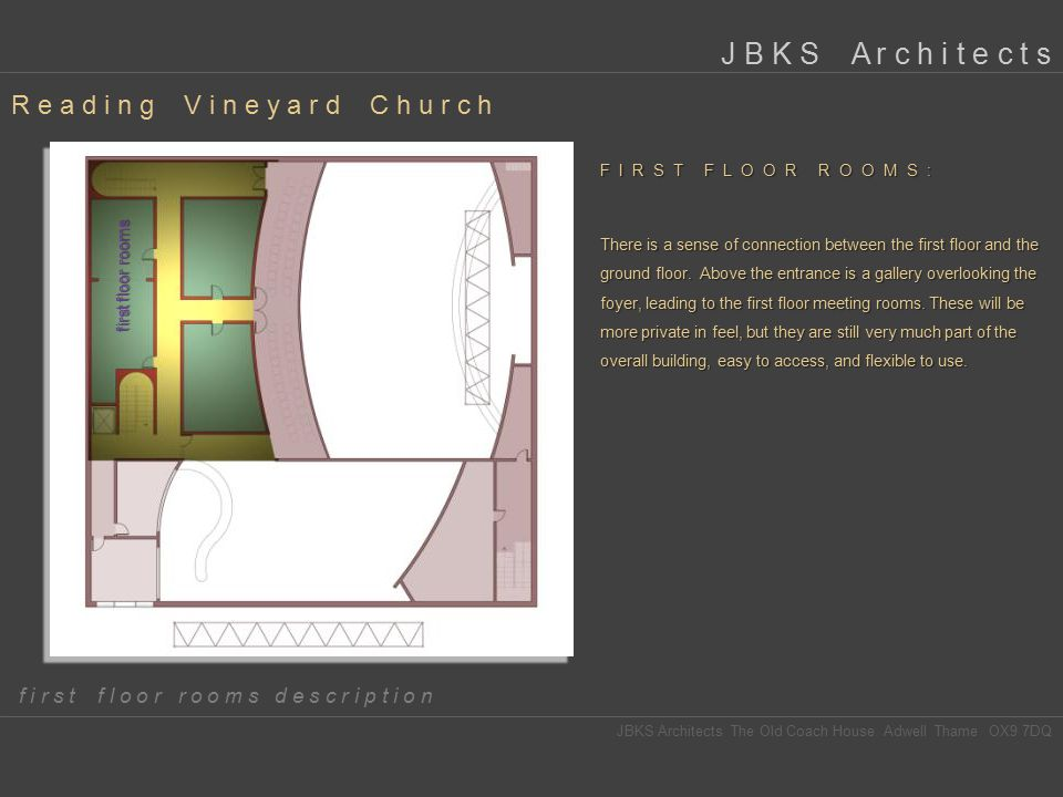 first floor rooms R e a d i n g V i n e y a r d C h u r c h JBKS Architects The Old Coach House Adwell Thame OX9 7DQ J B K S A r c h i t e c t s f i r s t f l o o r r o o m s d e s c r i p t i o n FIRST FLOOR ROOMS: There is a sense of connection between the first floor and the ground floor.